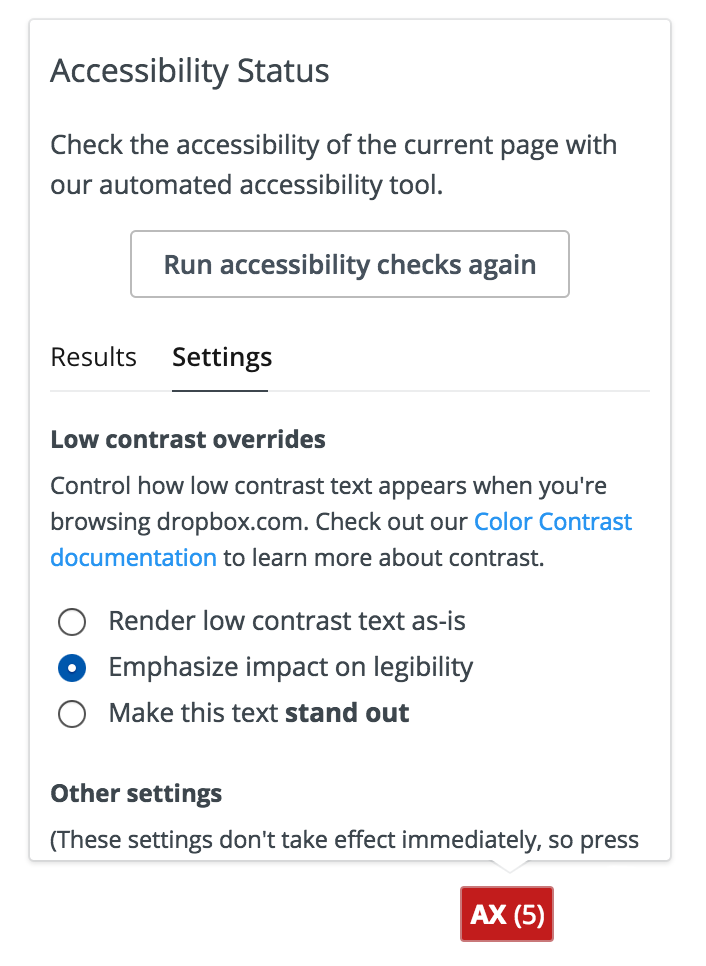 "Screenshot of the accessibility tool when it's first expanded, showing 5 errors. The UI includes a button to ""Run accessibility checks again"" and two tabs for ""Results"" and ""Settings."" The Results tab is selected and includes a filter for filtering results by type (Failure, Warning, Passing), as well as a list of results. Only the first result is visible in this UI, a single failure for ""dropbox_anchorMissingHref."""