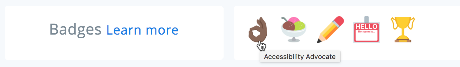 "A screenshot of a profile's badge section. Each badge is represented by an emoji: ​👌🏾​, ​🍨​, ​✏️​, ​📛​, ​🏆​ . The ​👌🏿​ emoji's tooltip reads ""Accessibility Advocate."""